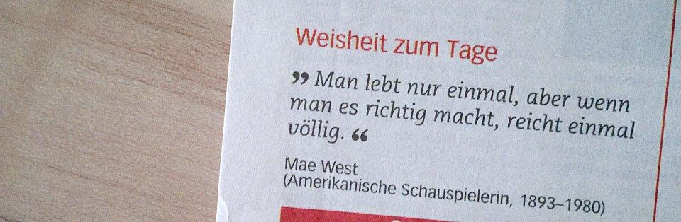 """""""Man lebt nur einmal, aber wenn man es richtig macht, reicht einmal völlig."""" - Mae West"""