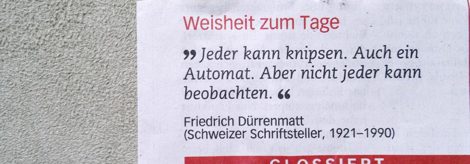 """""""Jeder kann knipsen. Auch ein Automat. Aber nicht jeder kann beobachten."""" - Friedrich Dürrenmatt"""
