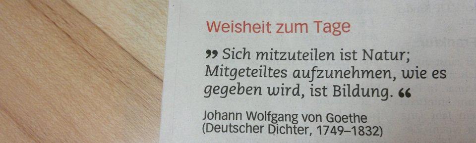 """""""Sich mitzuteilen ist Natur; Mitgeteiltes aufzunehmen, wie es gegeben wird, ist Bildung."""" – Goethe"""