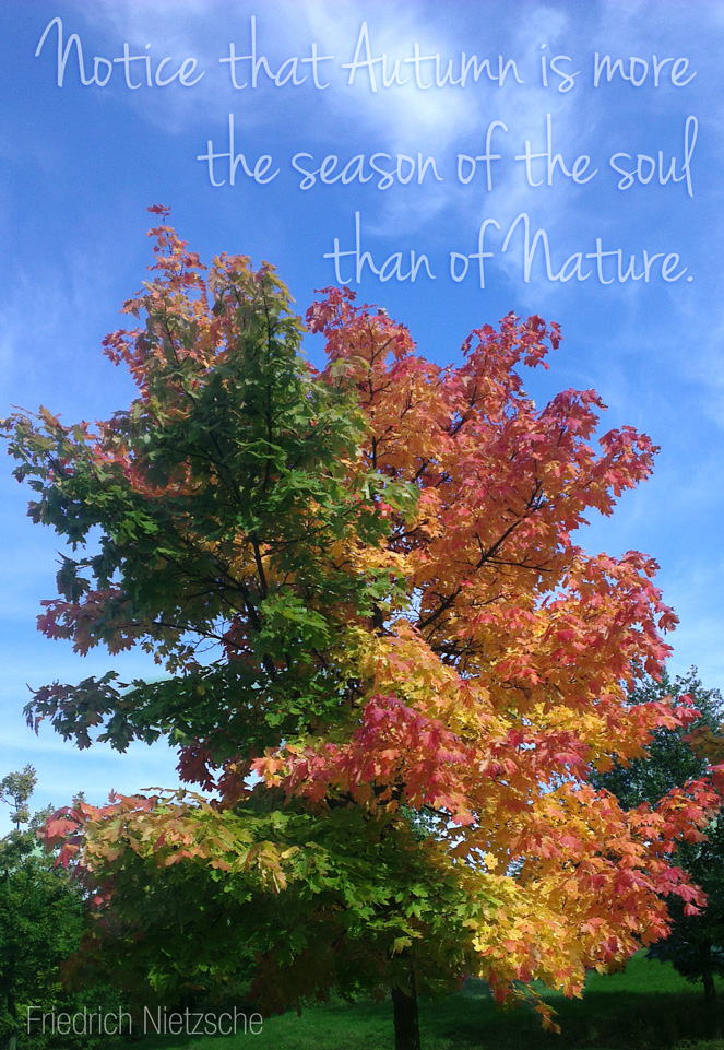 """Notice that Autumn is more the season of the soul than of Nature."" – Friedrich Nietzsche"