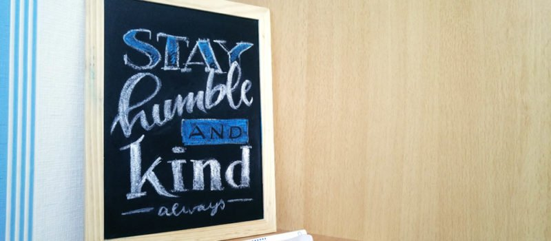 Stay humble and kind – Always.